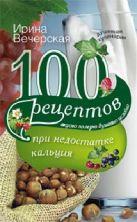 100 рецептов при недостатке кальция. Вечерская И