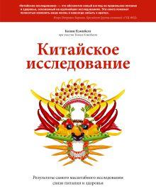 Кэмпбелл К. (при уч. Кэмпбелл Т.) - Китайское исследование. Результаты самого масштабного исследования связи питания и здоровья обложка книги