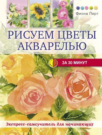 Рисуем цветы акварелью за 30 минут Перт Ф.