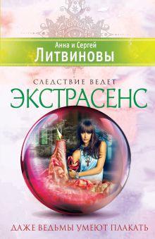 Обложка Даже ведьмы умеют плакать Анна и Сергей Литвиновы