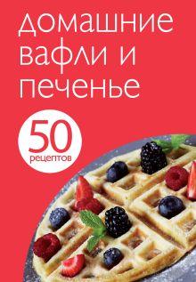 - 50 рецептов. Домашние вафли и печенье обложка книги