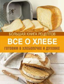 - Все о хлебе. Готовим в хлебопечке и духовке обложка книги