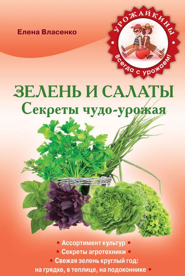 Зелень и салаты. Секреты чудо-урожая Власенко Е.А.