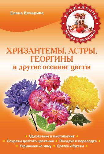 Хризантемы, астры, георгины и другие осенние цветы (Урожайкины. Всегда с урожаем (обложка)) Вечерина Е.Ю.