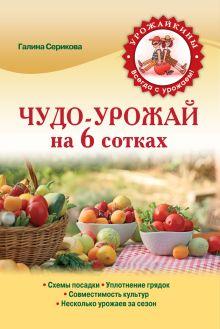Серикова Г.А. - Чудо-урожай на 6 сотках (Урожайкины. Всегда с урожаем (обложка)) обложка книги