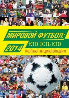 Мировой футбол: кто есть кто 2014. Полная энциклопедия обложка книги