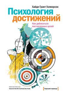 Хэлворсон Х.Г. - Психология достижений. Как добиваться поставленных целей обложка книги