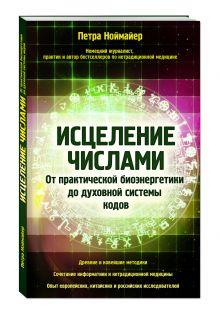 Петра Ноймайер - Исцеление числами. От практической биоэнергетики до духовной системы кодов обложка книги