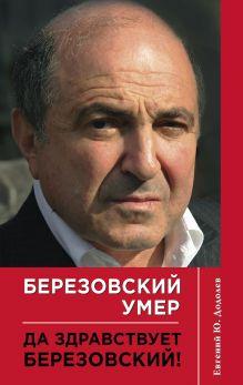 Додолев Е. - Березовский умер. Да здравствует Березовский! обложка книги