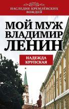Крупская Н.К. - Мой муж - Владимир Ленин' обложка книги