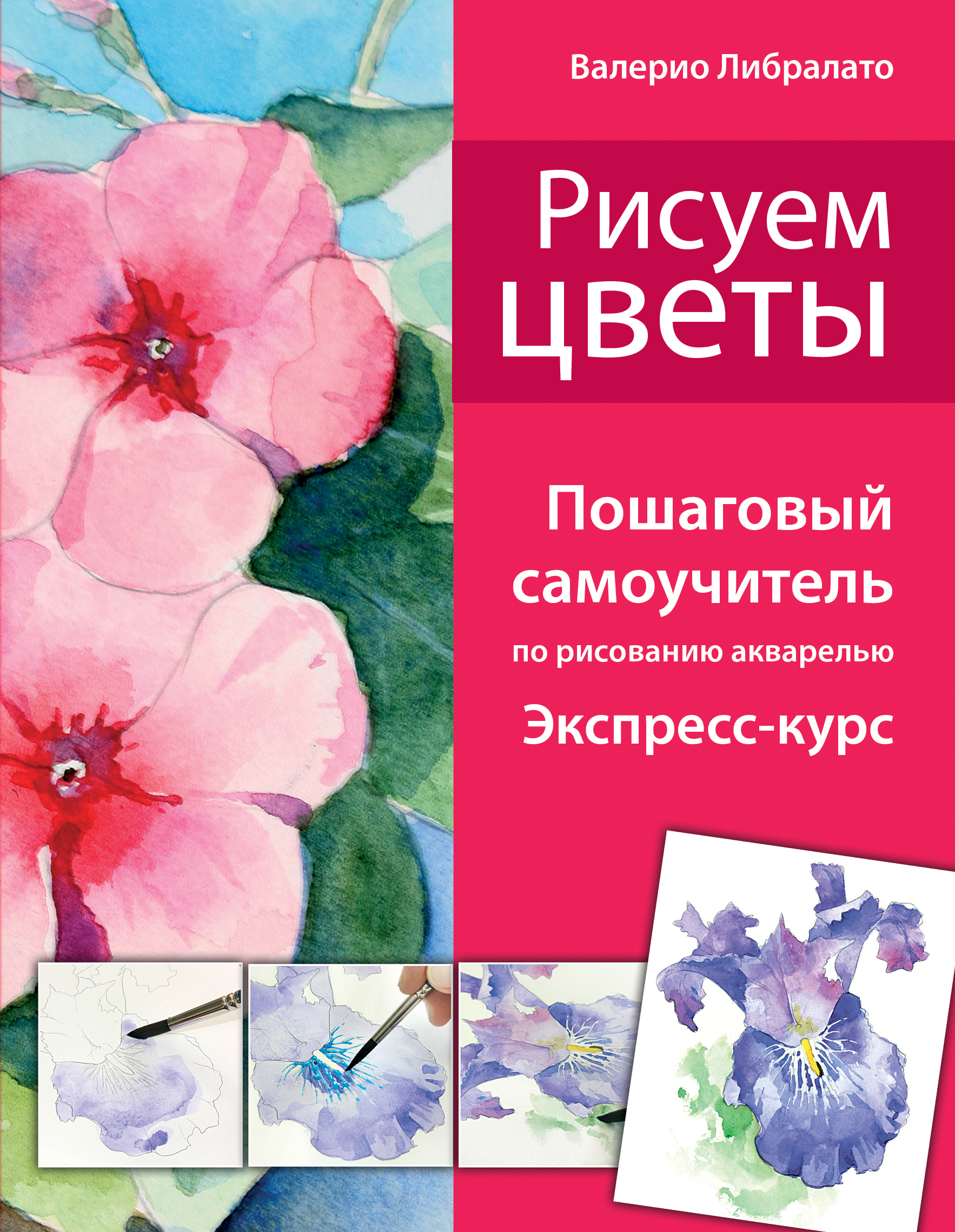 Рисуем цветы. Пошаговый самоучитель по рисованию акварелью (нов. оф.)