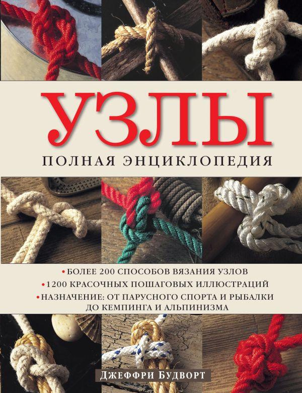 Узлы. Полная энциклопедия. Более 200 способов вязания узлов Джеффри Будворт