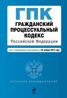 - Гражданский процессуальный кодекс Российской Федерации : текст с изм. и доп. на 25 ноября 2013 г. обложка книги
