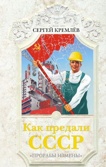 Как предали СССР. «Прорабы измены» Кремлёв С.