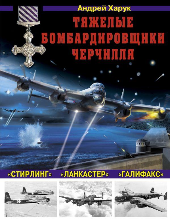 Тяжелые бомбардировщики Черчилля – «Ланкастер», «Стирлинг», «Галифакс» Харук А.И.
