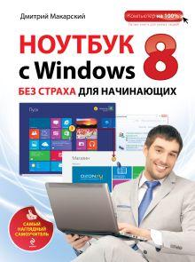 Макарский Д.Д. - Ноутбук с Windows 8 без страха для начинающих. Самый наглядный самоучитель обложка книги