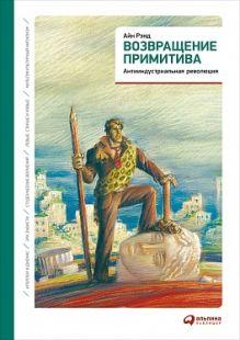 Рэнд А. - Возвращение примитива: Антииндустриальная революция обложка книги