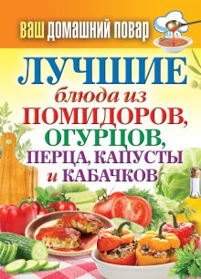 - Ваш домашний повар. Лучшие блюда из помидоров, огурцов, перца, капусты и кабачков обложка книги