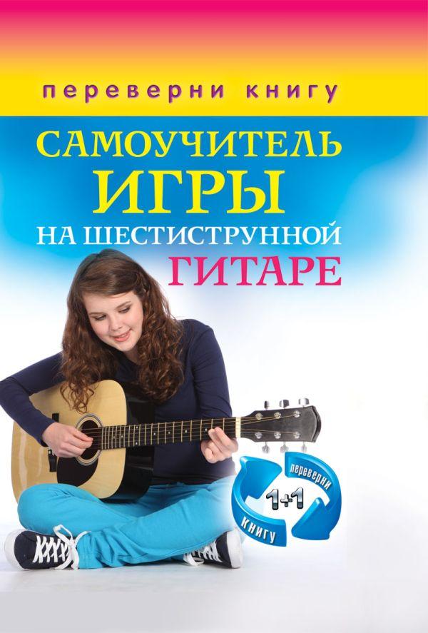 1+1, или Переверни книгу. Самоучитель игры на шестиструнной гитаре. Самоучитель игры на семиструнной гитаре