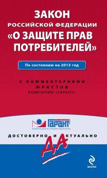 """Закон Российской Федерации """"О защите прав потребителей"""". По состоянию на 2013 год. С комментариями к последним изменениям"""