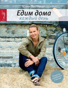 Обложка Едим дома каждый день. 4-е изд. Юлия Высоцкая