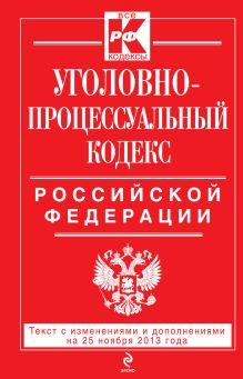 - Уголовно-процессуальный кодекс Российской Федерации : текст с изм. и доп. на 25 ноября 2013 г. обложка книги
