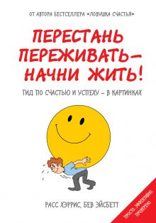 Обложка Перестань переживать - начни жить! Гид по счастью и успеху - в картинках Расс Хэррис, Бев Эйсбетт