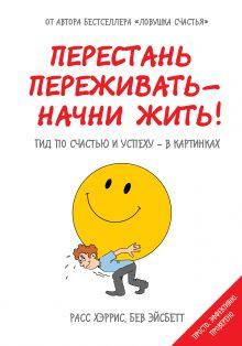 Хэррис Р., Эйсбетт Б. - Перестань переживать - начни жить! Гид по счастью и успеху - в картинках обложка книги