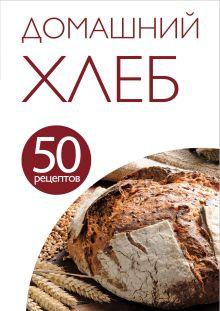 - 50 рецептов. Домашний хлеб обложка книги