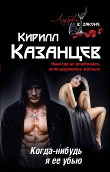 Казанцев К. - Когда-нибудь я ее убью обложка книги