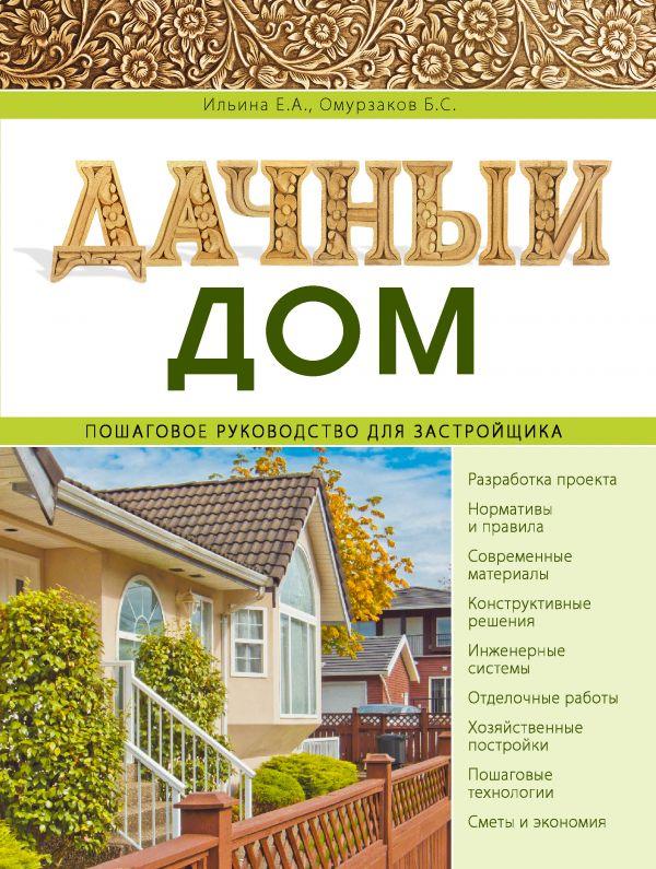 Дачный дом. Пошаговое руководство для застройщика Ильина Е.А., Омурзаков Б.С.