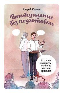 Андрей Седнев - Выступление без подготовки. Что и как говорить, если вас застали врасплох обложка книги