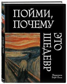 Барб-Галль Ф. - Пойми, почему это шедевр обложка книги