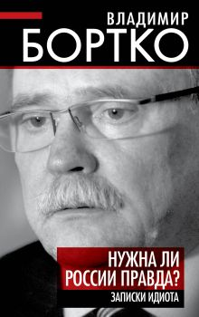 Бортко В.В. - Нужна ли России правда? Записки идиота обложка книги
