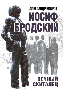 Бобров А.А. - Иосиф Бродский. Вечный скиталец обложка книги