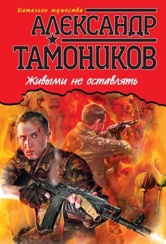 Живыми не оставлять Тамоников А.А.