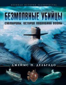 Дельгадо Дж. П. - Безмолвные убийцы. Субмарины - история подводной войны обложка книги