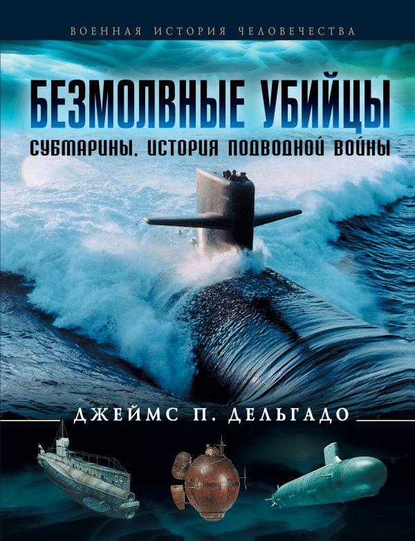 Безмолвные убийцы. Субмарины - история подводной войны Дельгадо Дж. П.