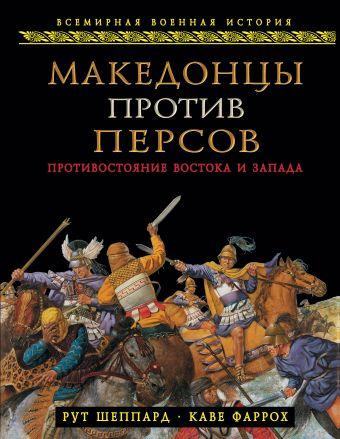 Македонцы против персов. Противостояние Востока и Запада Шеппард Р., Фаррох К.