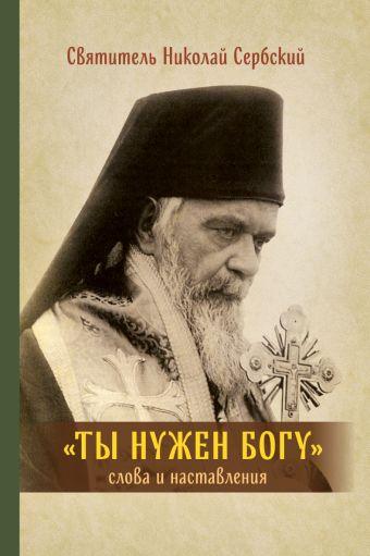 Ты нужен Богу: Слова и наставления святителя Hиколая Сербского