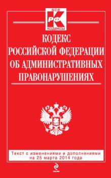 - Кодекс Российской Федерации об административных правонарушениях : текст с изм. и доп. на 25 марта 2014 г. обложка книги