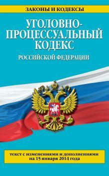 Обложка Уголовно-процессуальный кодекс Российской Федерации : текст с изм. и доп. на 15 января 2014 г.