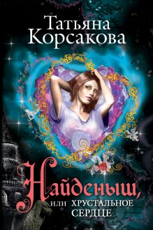 Обложка Найденыш, или Хрустальное сердце Татьяна Корсакова
