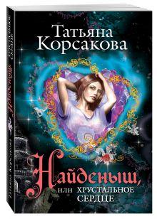Корсакова Т. - Найденыш, или Хрустальное сердце обложка книги