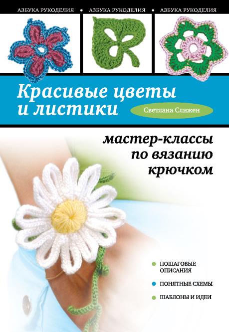 Красивые цветы и листики: мастер-классы по вязанию крючком ( Слижен С.Г.  )