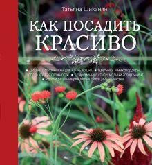 Шиканян Т.Д. - Как посадить красиво. Дизайн с растениями для начинающих обложка книги