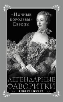 Нечаев С.Ю. - Легендарные фаворитки. «Ночные королевы» Европы обложка книги