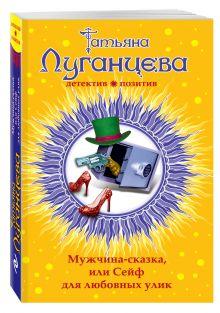 Луганцева Т.И. - Мужчина-сказка, или Сейф для любовных улик обложка книги