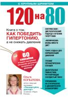 120 на 80. Книга о том, как победить гипертонию, а не снижать давление (УВЕЛИЧЕННЫЙ шрифт)