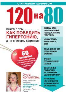 Копылова О.С. - 120 на 80. Книга о том, как победить гипертонию, а не снижать давление (УВЕЛИЧЕННЫЙ шрифт) обложка книги